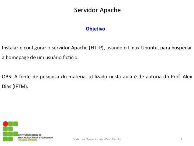 Servidor Apache  Sistemas Operacionais - Prof. Danilo  Objetivo  Instalar e configurar o servidor Apache (HTTP), usando o ...
