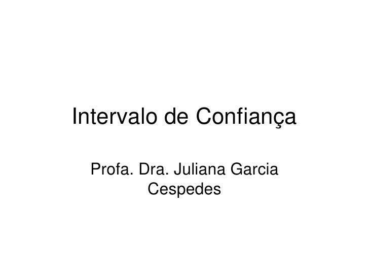 Intervalo de Confiança   Profa. Dra. Juliana Garcia          Cespedes