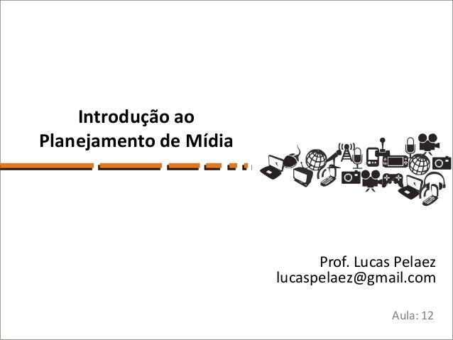 Introdução aoPlanejamento de Mídia                              Prof. Lucas Pelaez                        lucaspelaez@gmai...