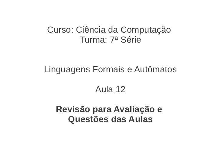 Curso: Ciência da Computação        Turma: 7ª SérieLinguagens Formais e Autômatos           Aula 12  Revisão para Avaliaçã...
