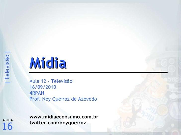 Aula 12 - Televisão 16/09/2010 4RPAN Prof. Ney Queiroz de Azevedo www.midiaeconsumo.com.br twitter.com/neyqueiroz Mídia