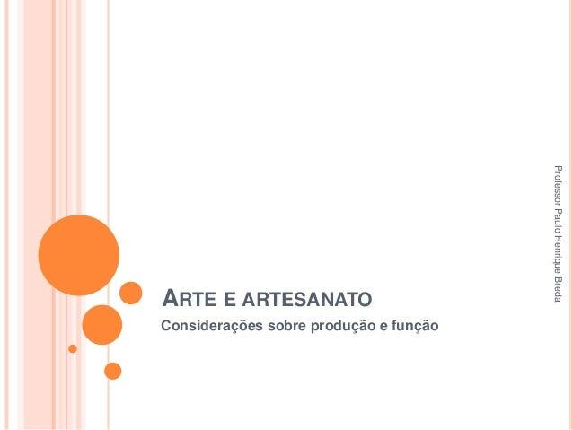 Considerações sobre produção e função  Professor Paulo Henrique Breda  ARTE E ARTESANATO