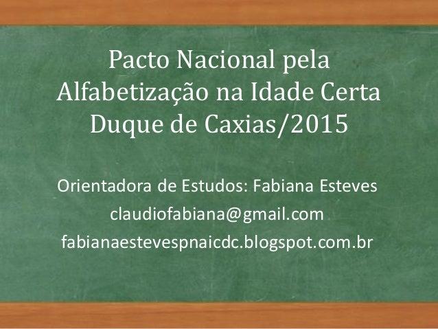 Pacto Nacional pela Alfabetização na Idade Certa Duque de Caxias/2015 Orientadora de Estudos: Fabiana Esteves claudiofabia...