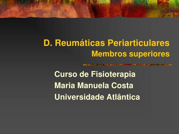 D. Reumáticas Periarticulares            Membros superiores    Curso de Fisioterapia   Maria Manuela Costa   Universidade ...