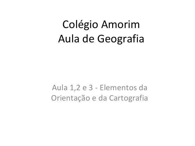 Colégio Amorim Aula de Geografia  Aula 1,2 e 3 - Elementos da Orientação e da Cartografia