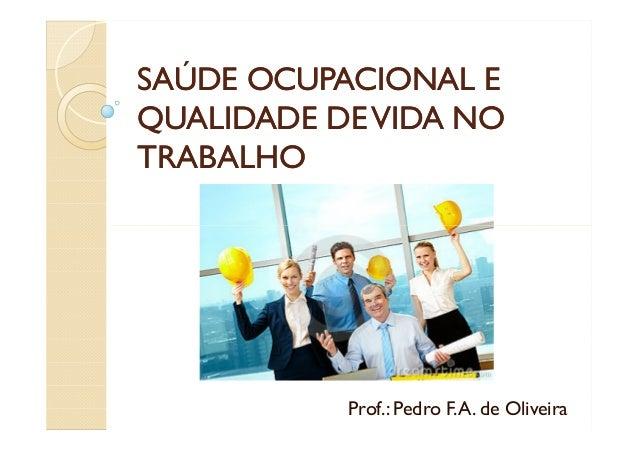 SAÚDE OCUPACIONAL ESAÚDE OCUPACIONAL E QUALIDADE DEVIDA NOQUALIDADE DEVIDA NO TRABALHOTRABALHO Prof.: Pedro F.A. de Olivei...