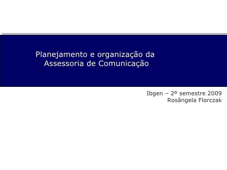 Planejamento e organização da  Assessoria de Comunicação Ibgen – 2º semestre 2009 Rosângela Florczak