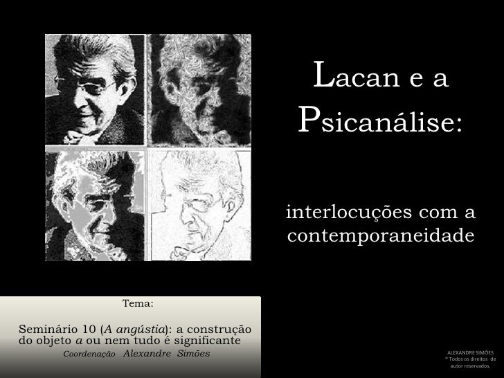 Lacan e a Psicanálise:interlocuções com a contemporaneidade<br />     Tema:<br />Seminário 10 (A angústia): a construção d...