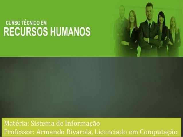 Matéria: Sistema de Informação Professor: Armando Rivarola, Licenciado em Computação