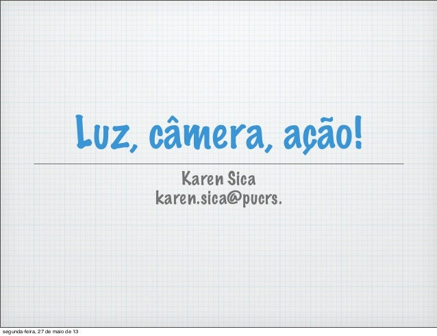 Luz, câmera, ação!Karen Sicakaren.sica@pucrs.segunda-feira, 27 de maio de 13