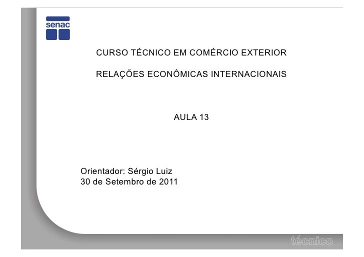 CURSO TÉCNICO EM COMÉRCIO EXTERIOR   RELAÇÕES ECONÔMICAS INTERNACIONAIS                     AULA 13Orientador: Sérgio Luiz...