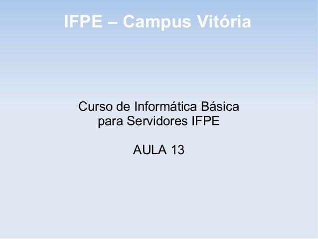 IFPE – Campus Vitória Curso de Informática Básica    para Servidores IFPE          AULA 13