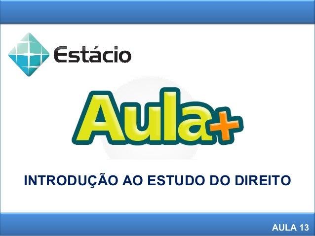 1 INTRODUÇÃO AO ESTUDO DO DIREITO AULA 13