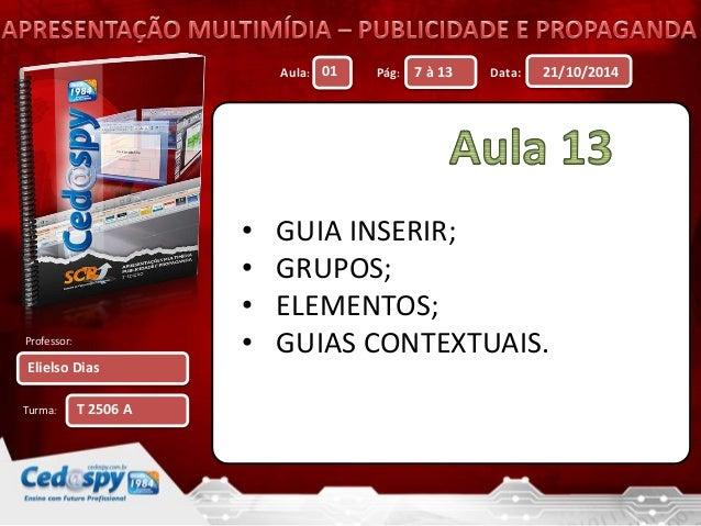 Aula: Pág: Data:  Professor:  Turma:  21/10/2014  Elielso Dias  01 7 à 13  T 2506 A  • GUIA INSERIR;  • GRUPOS;  • ELEMENT...