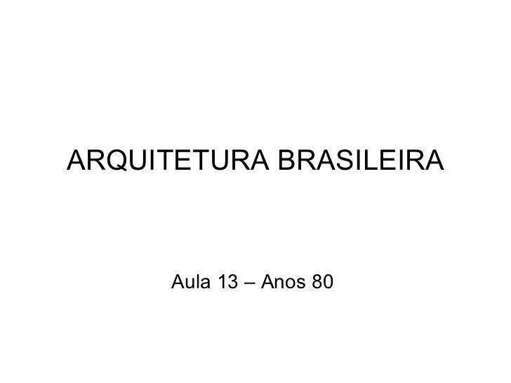 ARQUITETURA BRASILEIRA Aula 13 – Anos 80