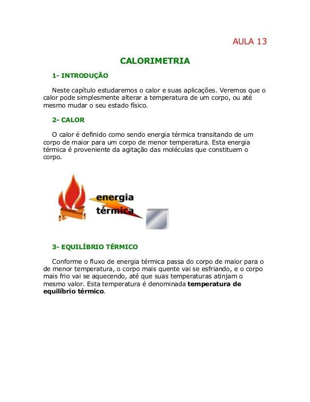 AULA 13 CALORIMETRIA 1- INTRODUÇÃO Neste capítulo estudaremos o calor e suas aplicações. Veremos que o calor pode simplesm...