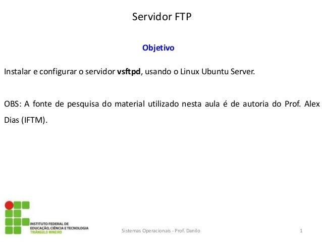 Servidor FTP  Sistemas Operacionais - Prof. Danilo  Objetivo  Instalar e configurar o servidor vsftpd, usando o Linux Ubun...