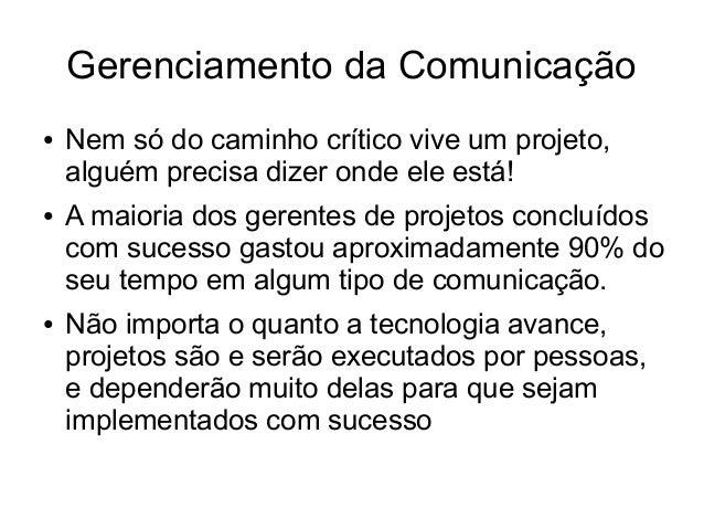 Gerenciamento da Comunicação● Nem só do caminho crítico vive um projeto,alguém precisa dizer onde ele está!● A maioria dos...