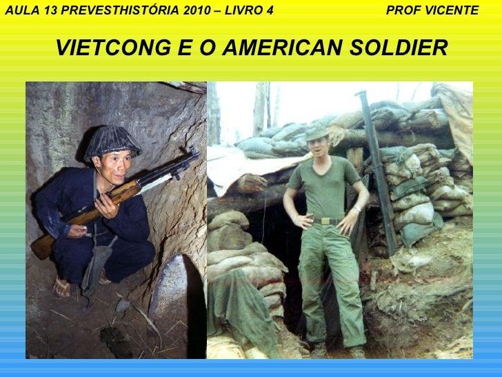 AULA 13 PREVESTHISTÓRIA 2010 – LIVRO 4   PROF VICENTE      VIETCONG E O AMERICAN SOLDIER                                  ...