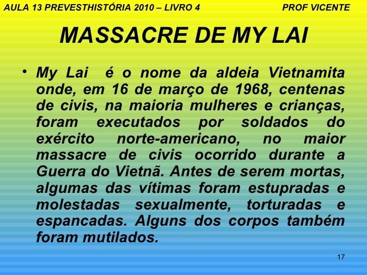 AULA 13 PREVESTHISTÓRIA 2010 – LIVRO 4   PROF VICENTE          MASSACRE DE MY LAI   • My Lai é o nome da aldeia Vietnamita...