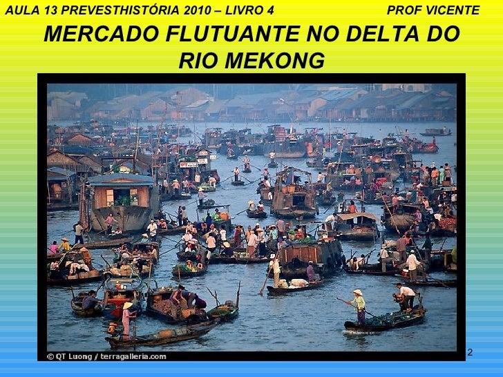 AULA 13 PREVESTHISTÓRIA 2010 – LIVRO 4   PROF VICENTE     MERCADO FLUTUANTE NO DELTA DO              RIO MEKONG           ...