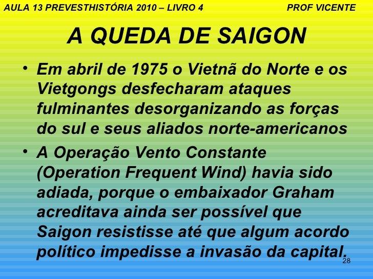 AULA 13 PREVESTHISTÓRIA 2010 – LIVRO 4   PROF VICENTE            A QUEDA DE SAIGON   • Em abril de 1975 o Vietnã do Norte ...