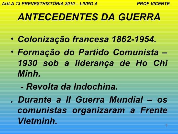 AULA 13 PREVESTHISTÓRIA 2010 – LIVRO 4   PROF VICENTE      ANTECEDENTES DA GUERRA   • Colonização francesa 1862-1954.   • ...