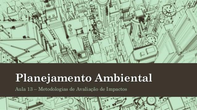 Planejamento Ambiental Aula 13 – Metodologias de Avaliação de Impactos