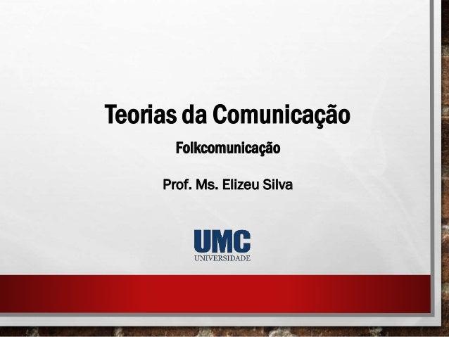 Teorias da Comunicação Folkcomunicação Prof. Ms. Elizeu Silva
