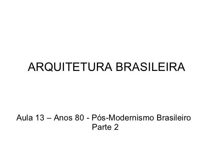 ARQUITETURA BRASILEIRA Aula 13 – Anos 80 - Pós-Modernismo Brasileiro Parte 2