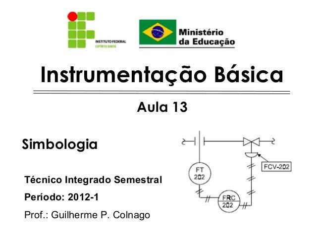 Instrumentação Básica Técnico Integrado Semestral Período: 2012-1 Prof.: Guilherme P. Colnago Aula 13 Simbologia