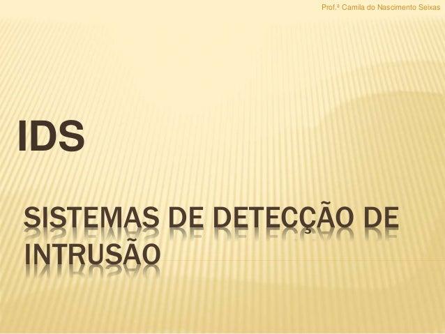SISTEMAS DE DETECÇÃO DE INTRUSÃO IDS Prof.ª Camila do Nascimento Seixas