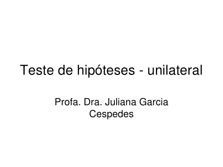 Teste de hipóteses - unilateral       Profa. Dra. Juliana Garcia              Cespedes