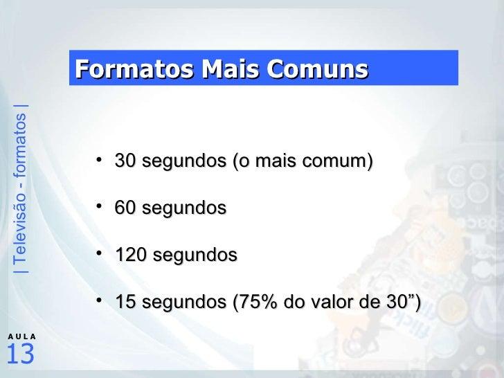 Formatos Mais Comuns <ul><ul><li>30 segundos (o mais comum) </li></ul></ul><ul><ul><li>60 segundos </li></ul></ul><ul><ul>...