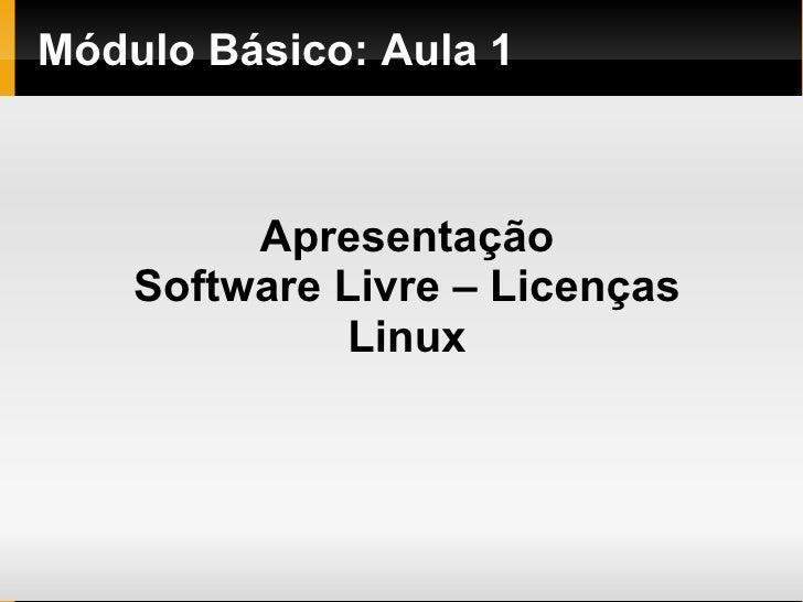 Módulo   Básico : Aula 1 <ul><ul><li>Apresentação </li></ul></ul><ul><ul><li>Software Livre – Licenças </li></ul></ul><ul>...