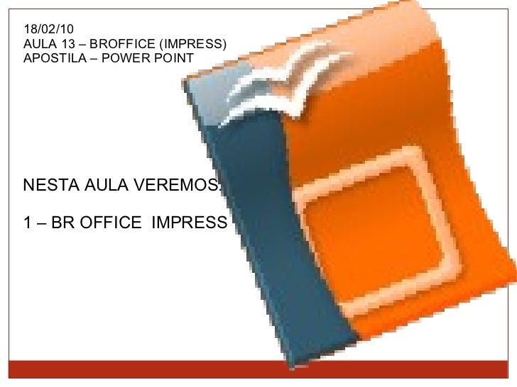 18/02/10 AULA 13 – BROFFICE (IMPRESS) APOSTILA – POWER POINT NESTA AULA VEREMOS: 1 – BR OFFICE  IMPRESS