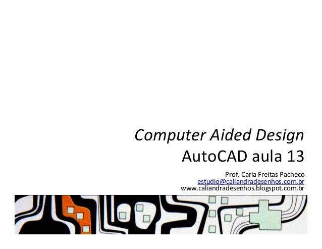 Computer  Aided  Design   AutoCAD  aula  13   Prof.  Carla  Freitas  Pacheco   estudio@caliandradesenh...