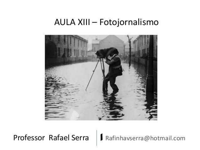 AULA XIII – Fotojornalismo  Professor Rafael Serra  | Rafinhavserra@hotmail.com