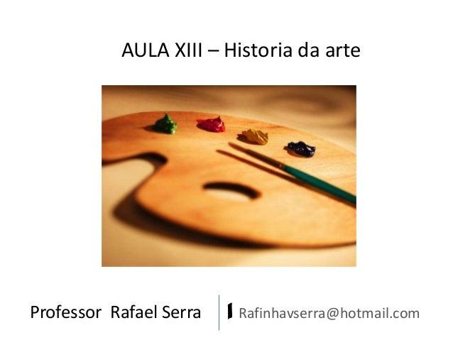 AULA XIII – Historia da arte  Professor Rafael Serra  | Rafinhavserra@hotmail.com