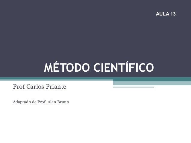 MÉTODO CIENTÍFICO Prof Carlos Priante Adaptado de Prof. Alan Bruno AULA 13