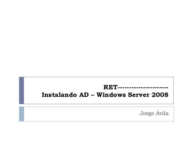 RET---------------------- Instalando AD – Windows Server 2008 Jorge Ávila