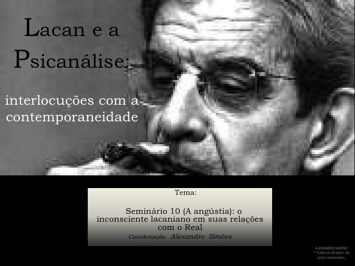 Lacan e a Psicanálise:interlocuções com a contemporaneidade<br />     Tema:<br />Seminário 10 (A angústia): o inconsciente...