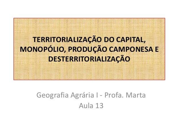 TERRITORIALIZAÇÃO DO CAPITAL,  MONOPÓLIO, PRODUÇÃO CAMPONESA E  DESTERRITORIALIZAÇÃO  Geografia Agrária I - Profa. Marta  ...