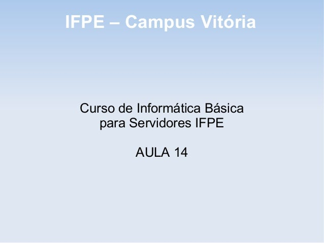 IFPE – Campus Vitória Curso de Informática Básica    para Servidores IFPE          AULA 14