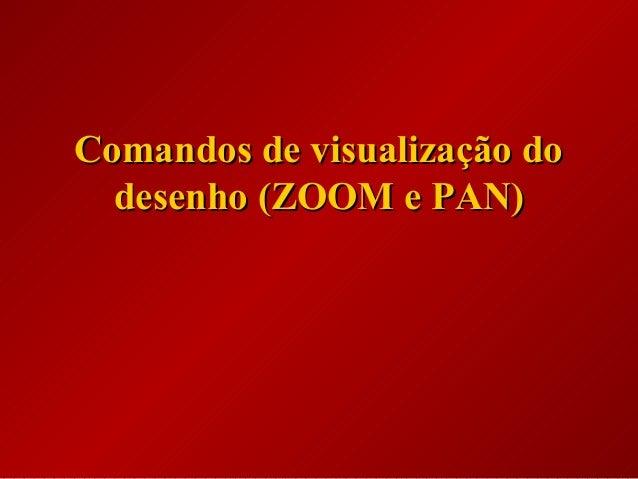 Comandos de visualização doComandos de visualização do desenho (ZOOM e PAN)desenho (ZOOM e PAN)