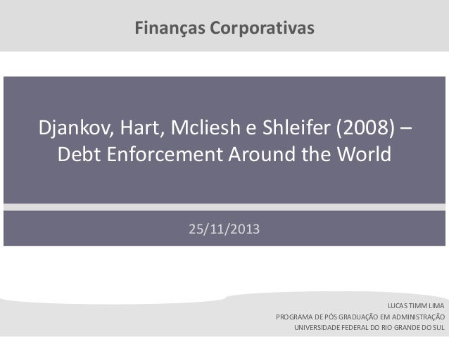 Finanças Corporativas  Djankov, Hart, Mcliesh e Shleifer (2008) – Debt Enforcement Around the World 25/11/2013  LUCAS TIMM...