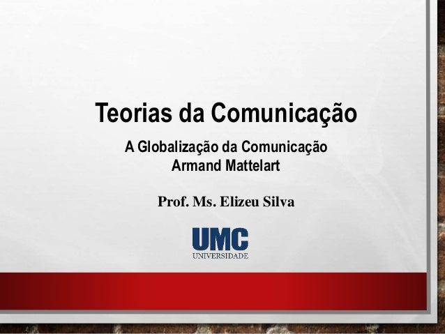 Teorias da Comunicação A Globalização da Comunicação Armand Mattelart Prof. Ms. Elizeu Silva