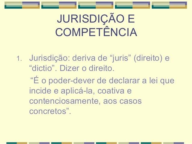 """JURISDIÇÃO E  COMPETÊNCIA  1. Jurisdição: deriva de """"juris"""" (direito) e  """"dictio"""". Dizer o direito.  """"É o poder-dever de d..."""