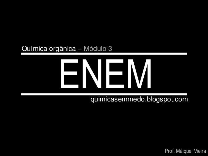 Química orgânica – Módulo 3          ENEM      quimicasemmedo.blogspot.com                                        Prof. Má...