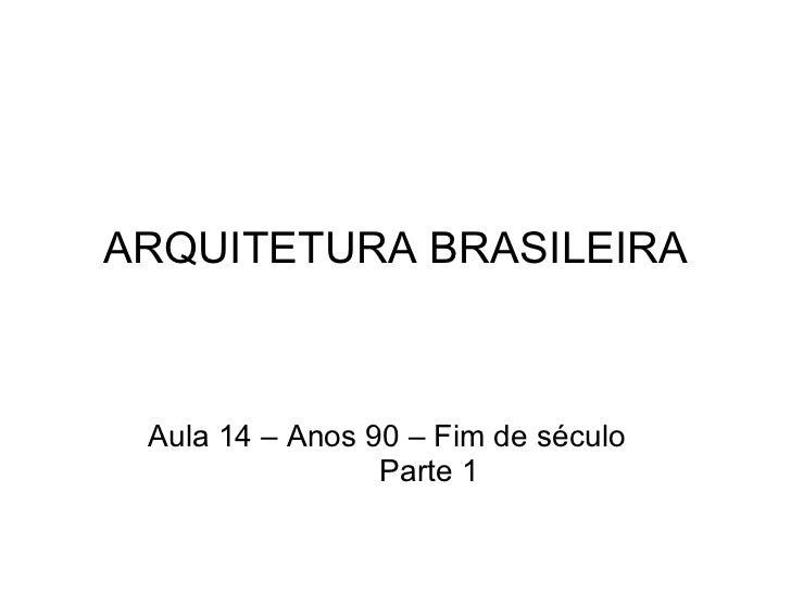 ARQUITETURA BRASILEIRA Aula 14 – Anos 90 – Fim de século Parte 1